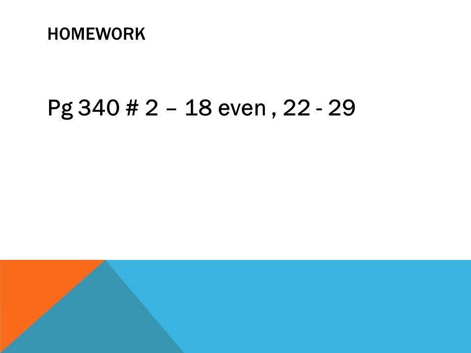 HOMEWORK Pg 340 # 2 – 18 even, 22 - 29