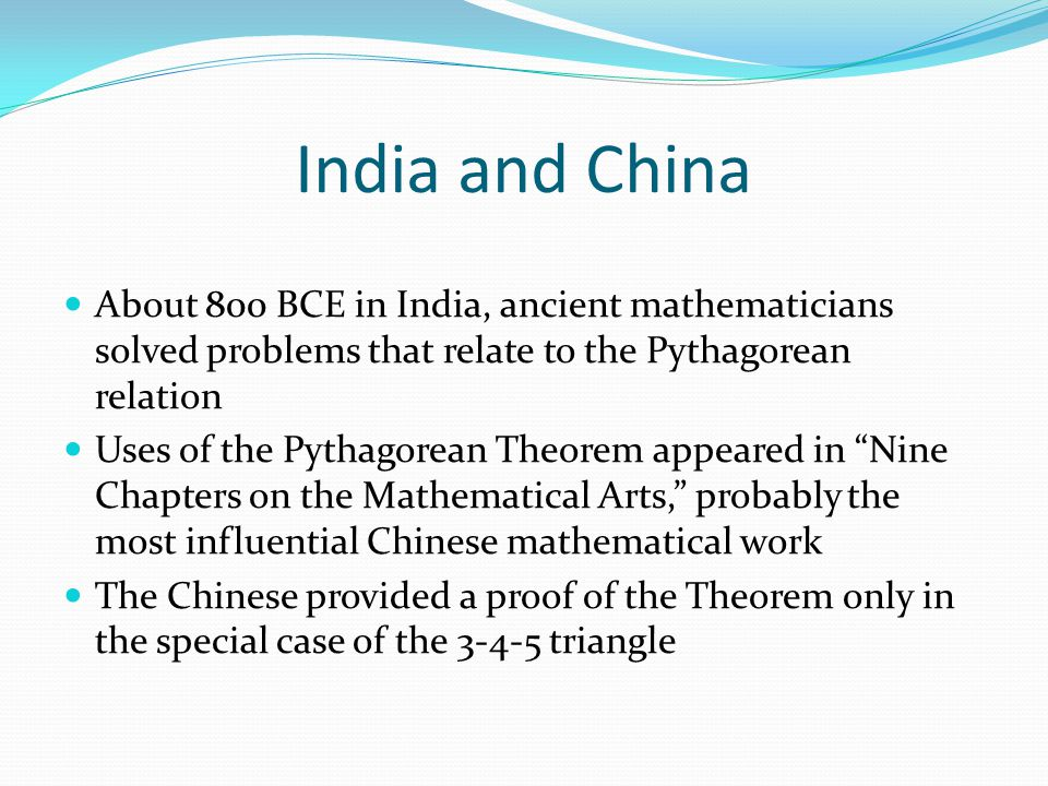 India and China About 800 BCE in India, ancient mathematicians solved problems that relate to the Pythagorean relation Uses of the Pythagorean Theorem appeared in Nine Chapters on the Mathematical Arts, probably the most influential Chinese mathematical work The Chinese provided a proof of the Theorem only in the special case of the 3-4-5 triangle