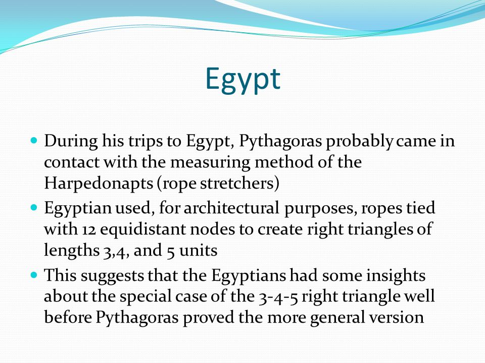Egypt During his trips to Egypt, Pythagoras probably came in contact with the measuring method of the Harpedonapts (rope stretchers) Egyptian used, for architectural purposes, ropes tied with 12 equidistant nodes to create right triangles of lengths 3,4, and 5 units This suggests that the Egyptians had some insights about the special case of the 3-4-5 right triangle well before Pythagoras proved the more general version