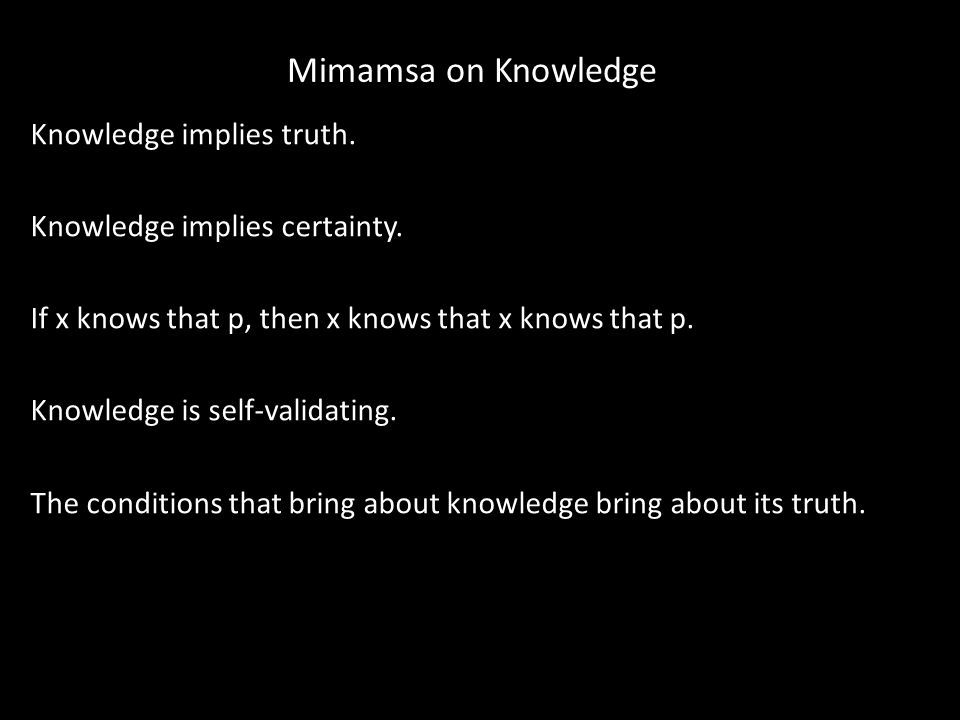 Mimamsa on Knowledge Knowledge implies truth. Knowledge implies certainty. If x knows that p, then x knows that x knows that p. Knowledge is self-vali