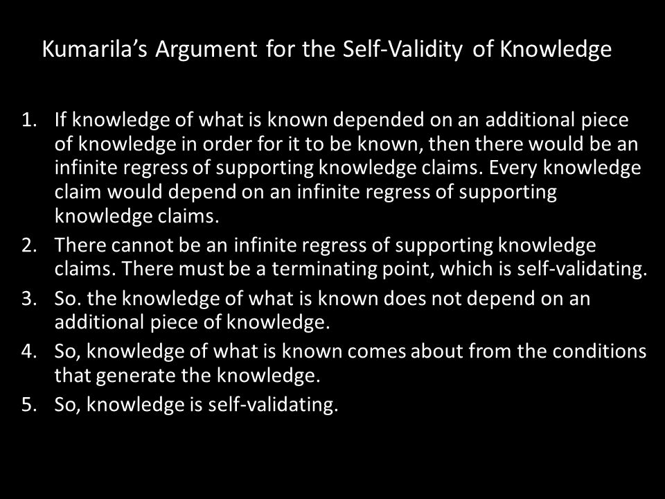 Kumarila's Argument for the Self-Validity of Knowledge 1.If knowledge of what is known depended on an additional piece of knowledge in order for it to be known, then there would be an infinite regress of supporting knowledge claims.