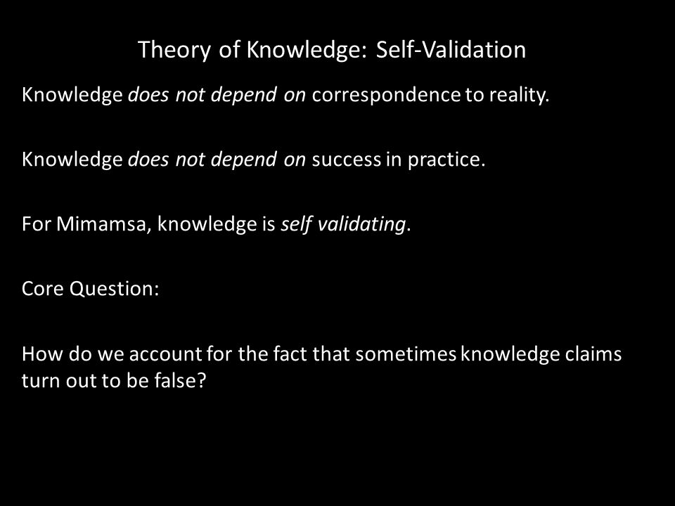 Theory of Knowledge: Self-Validation Knowledge does not depend on correspondence to reality. Knowledge does not depend on success in practice. For Mim