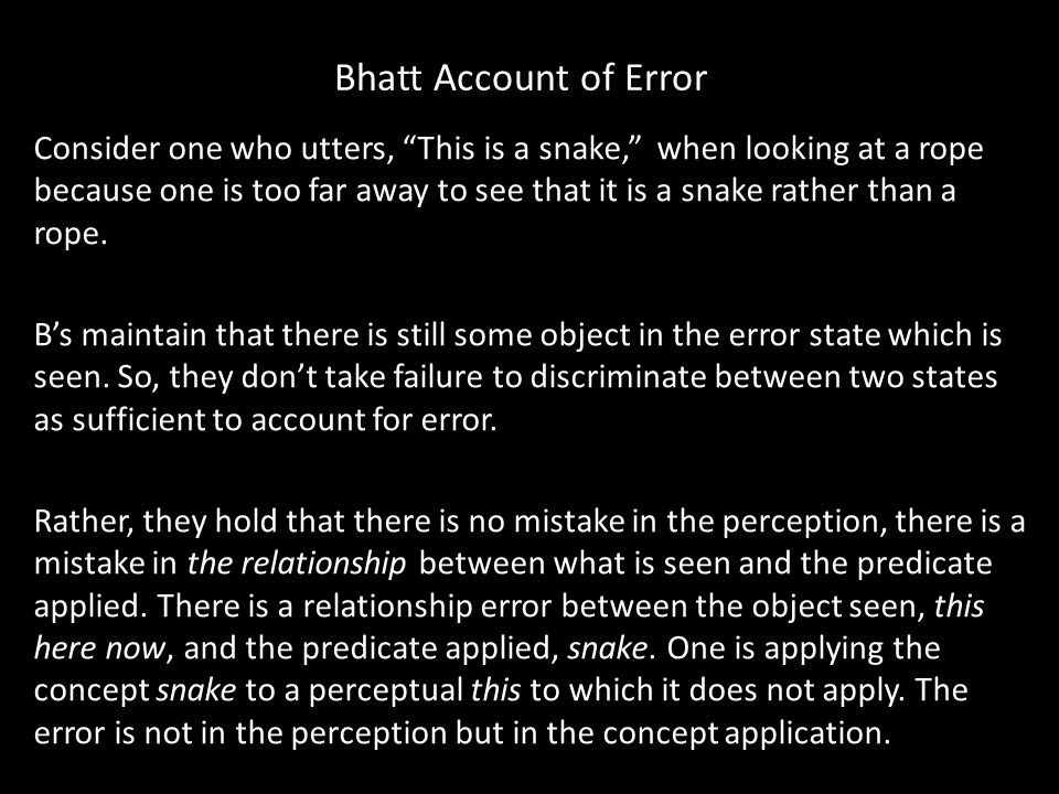 Bhatt Account of Error Consider one who utters, This is a snake, when looking at a rope because one is too far away to see that it is a snake rather than a rope.