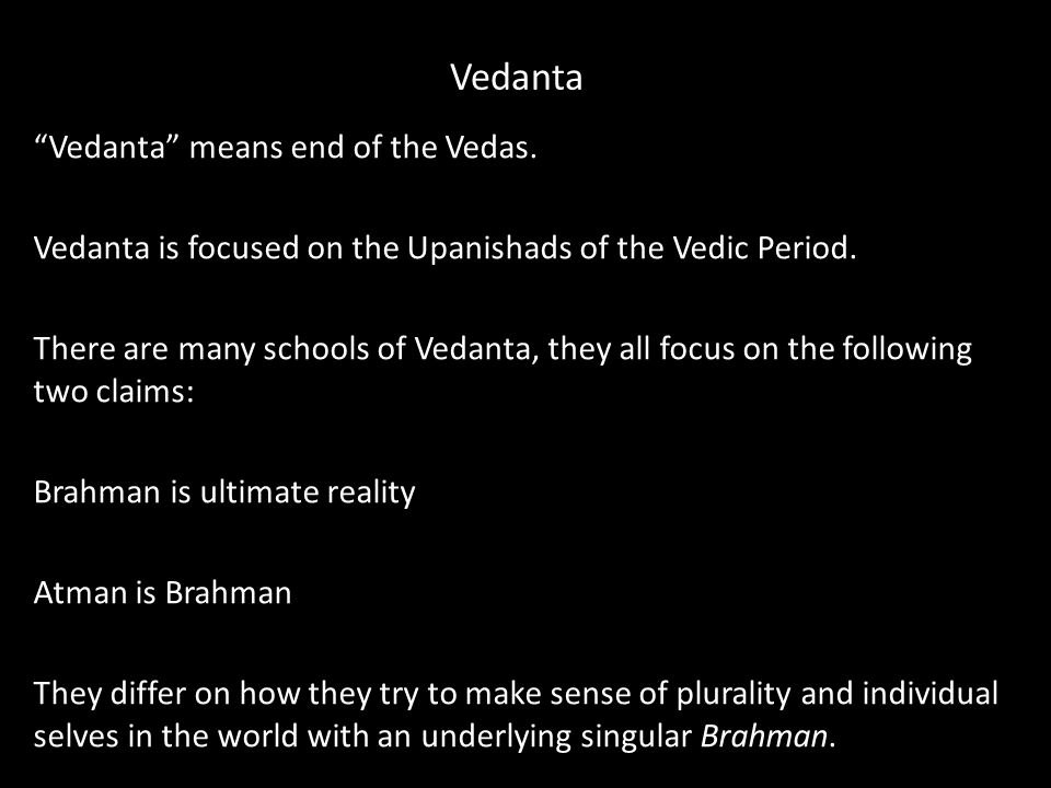 Vedanta Vedanta means end of the Vedas. Vedanta is focused on the Upanishads of the Vedic Period.