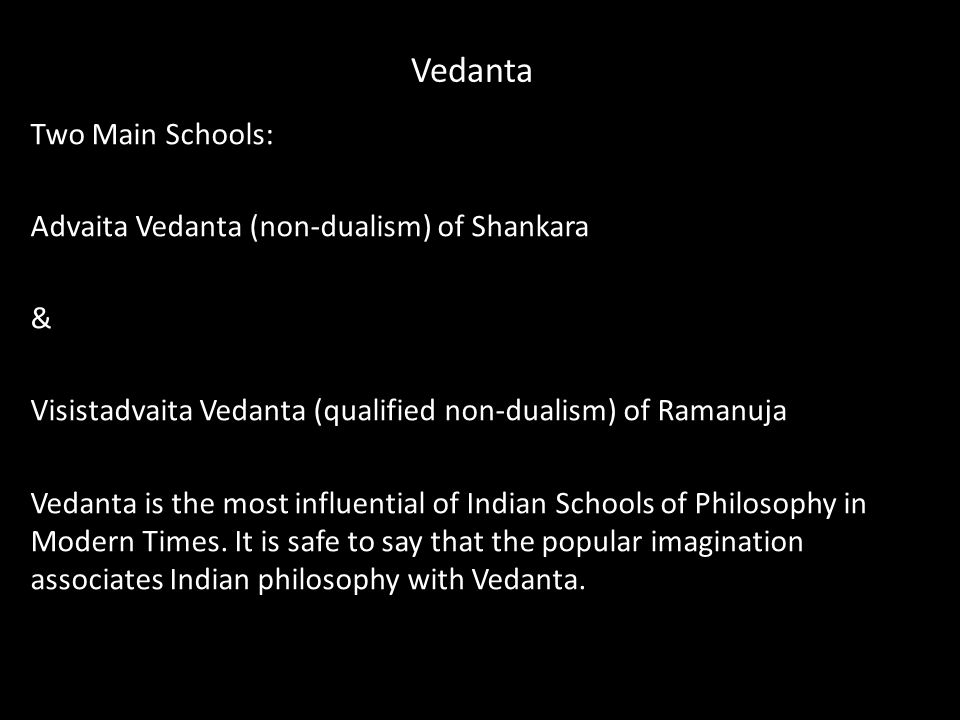 Vedanta Two Main Schools: Advaita Vedanta (non-dualism) of Shankara & Visistadvaita Vedanta (qualified non-dualism) of Ramanuja Vedanta is the most influential of Indian Schools of Philosophy in Modern Times.