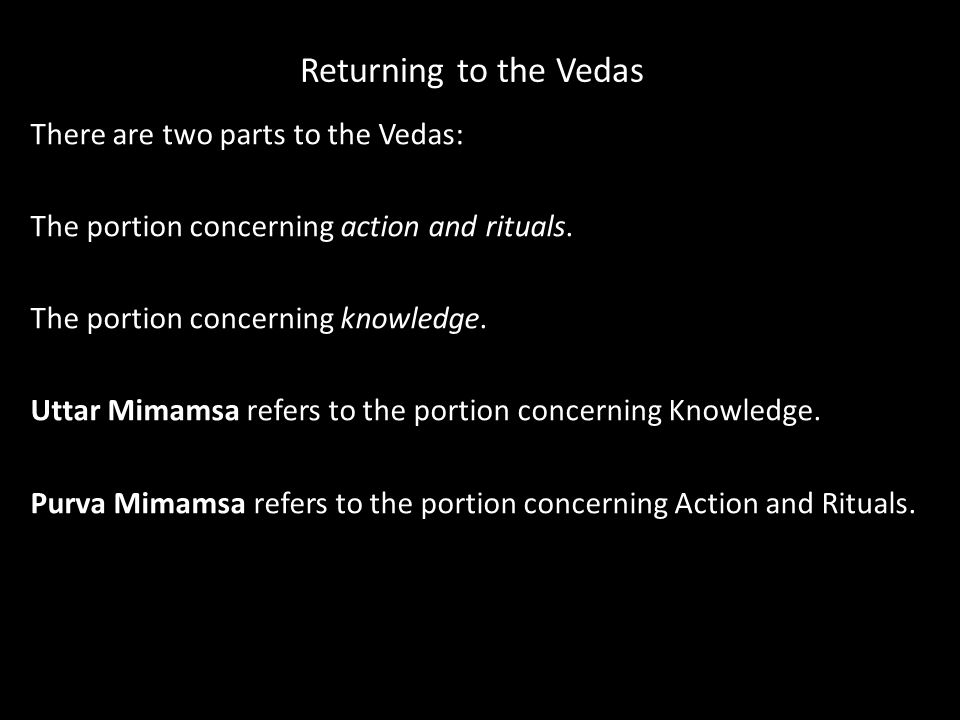 Returning to the Vedas There are two parts to the Vedas: The portion concerning action and rituals. The portion concerning knowledge. Uttar Mimamsa re