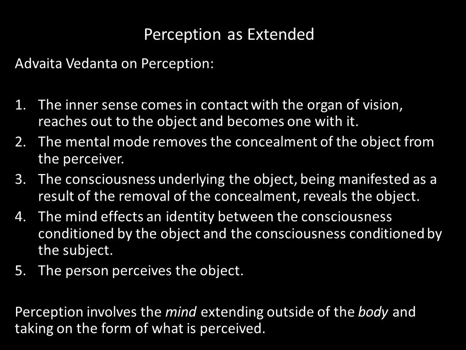 Perception as Extended Advaita Vedanta on Perception: 1.The inner sense comes in contact with the organ of vision, reaches out to the object and becomes one with it.