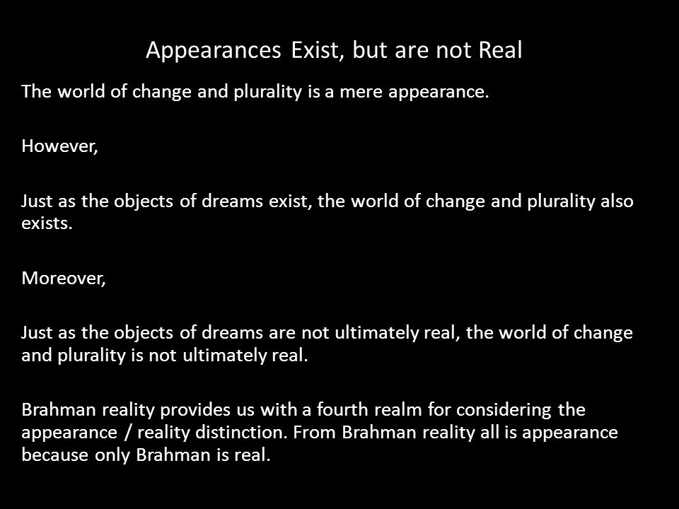 Appearances Exist, but are not Real The world of change and plurality is a mere appearance.