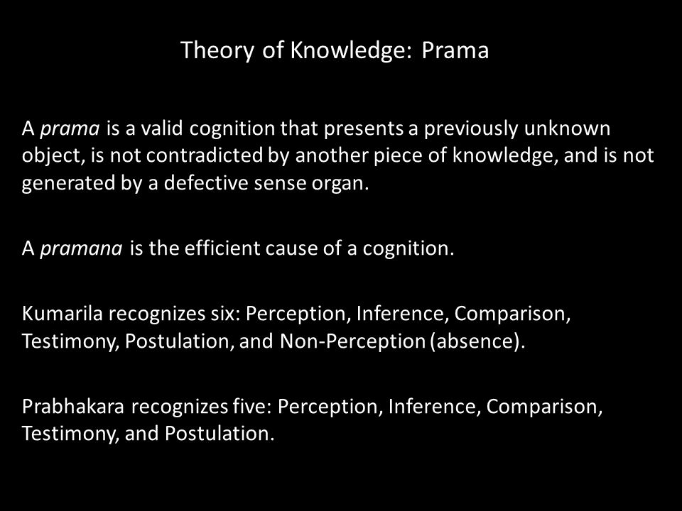 Theory of Knowledge: Prama A prama is a valid cognition that presents a previously unknown object, is not contradicted by another piece of knowledge, and is not generated by a defective sense organ.