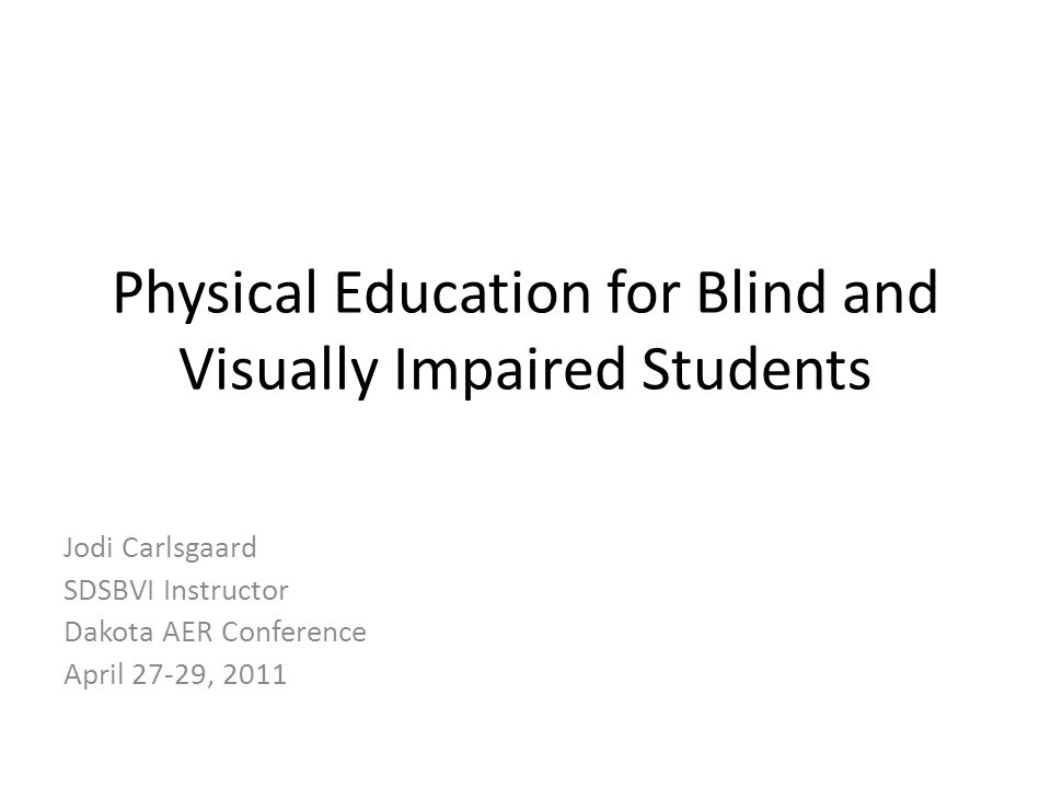 Physical Education for Blind and Visually Impaired Students Jodi Carlsgaard SDSBVI Instructor Dakota AER Conference April 27-29, 2011