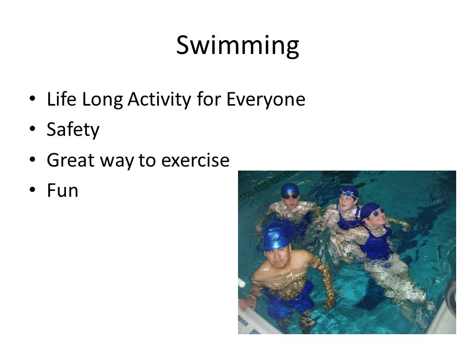 Swimming Life Long Activity for Everyone Safety Great way to exercise Fun