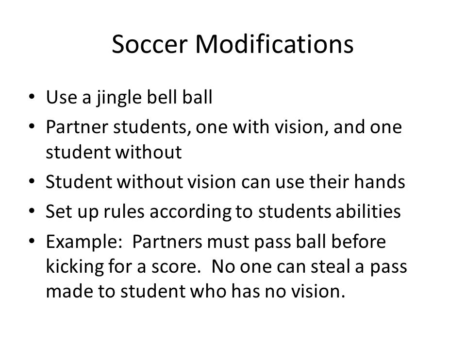 Soccer Modifications Use a jingle bell ball Partner students, one with vision, and one student without Student without vision can use their hands Set up rules according to students abilities Example: Partners must pass ball before kicking for a score.