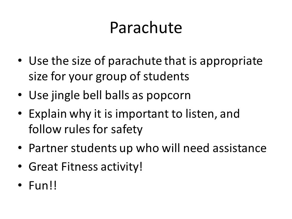 Parachute Use the size of parachute that is appropriate size for your group of students Use jingle bell balls as popcorn Explain why it is important to listen, and follow rules for safety Partner students up who will need assistance Great Fitness activity.