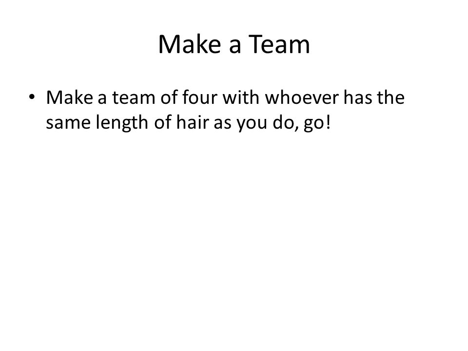 Make a Team Make a team of four with whoever has the same length of hair as you do, go!