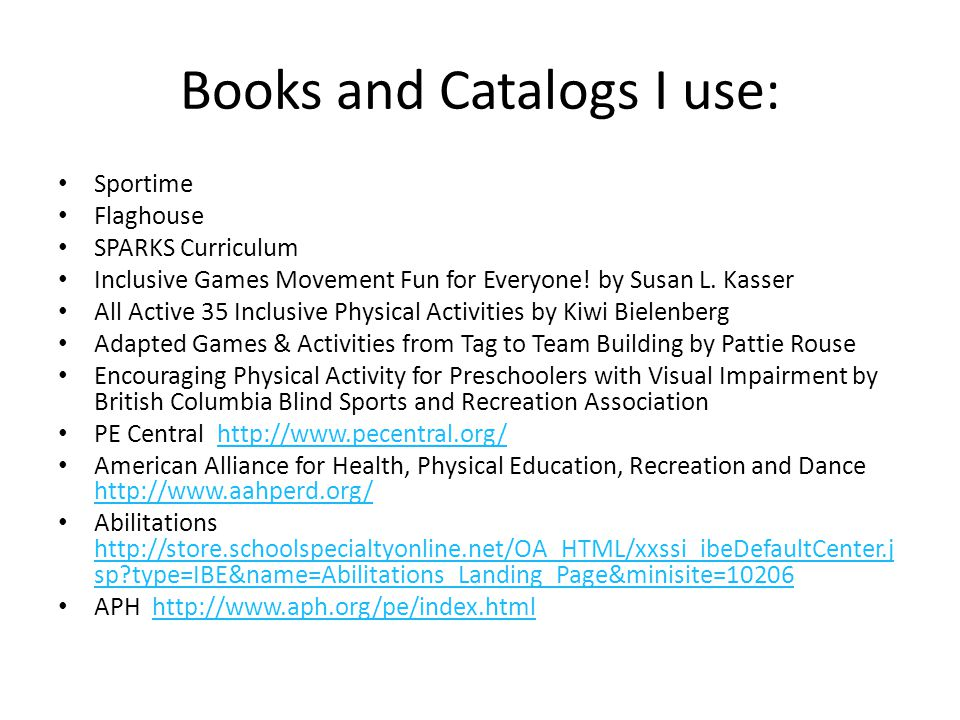 Books and Catalogs I use: Sportime Flaghouse SPARKS Curriculum Inclusive Games Movement Fun for Everyone.