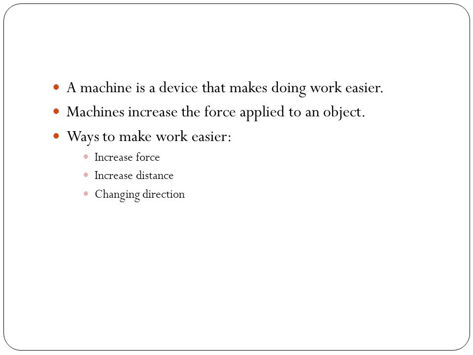 A machine is a device that makes doing work easier. Machines increase the force applied to an object. Ways to make work easier: Increase force Increas