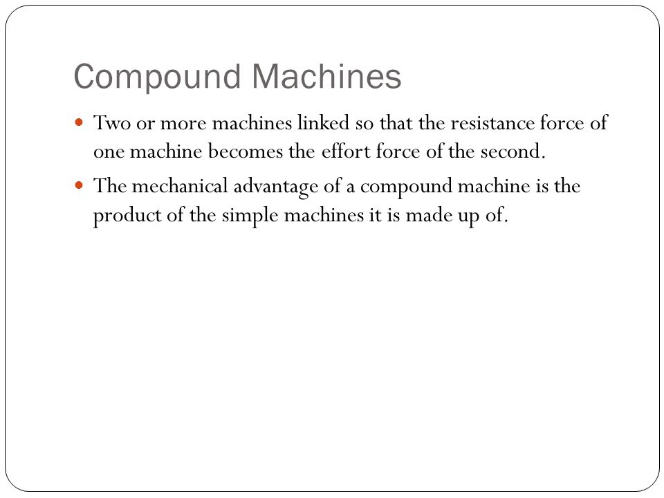 Compound Machines Two or more machines linked so that the resistance force of one machine becomes the effort force of the second. The mechanical advan