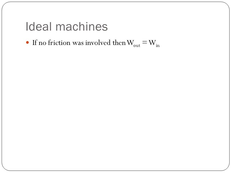Ideal machines If no friction was involved then W out = W in