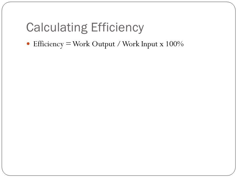 Calculating Efficiency Efficiency = Work Output / Work Input x 100%