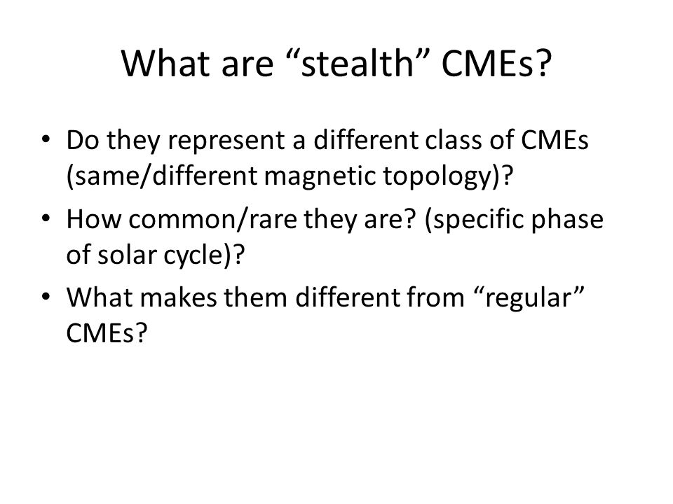 Properties of stealth CMEs -Are typically slow CMEs -Are more massive than typical CMEs -More than half of the stealth CMEs show coronagraph signatures indicative of the standard flux rope eruption scenario Jan 1 through Aug 31, 2009 – 1/3 rd of CMEs are stealth B.