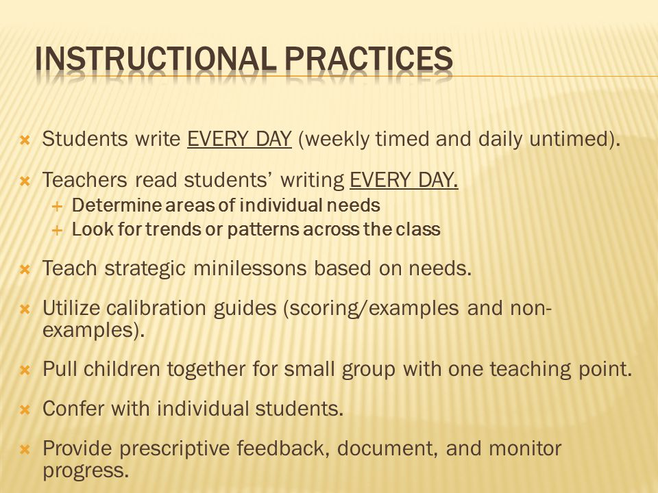  Students write EVERY DAY (weekly timed and daily untimed).  Teachers read students' writing EVERY DAY.  Determine areas of individual needs  Look