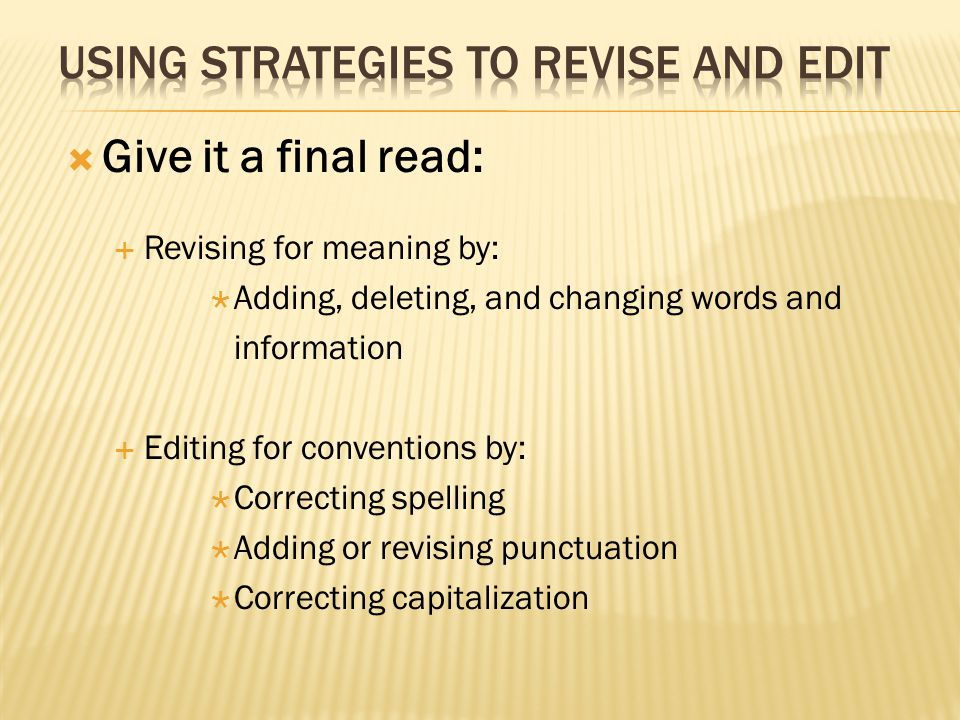  Give it a final read:  Revising for meaning by:  Adding, deleting, and changing words and information  Editing for conventions by:  Correcting s