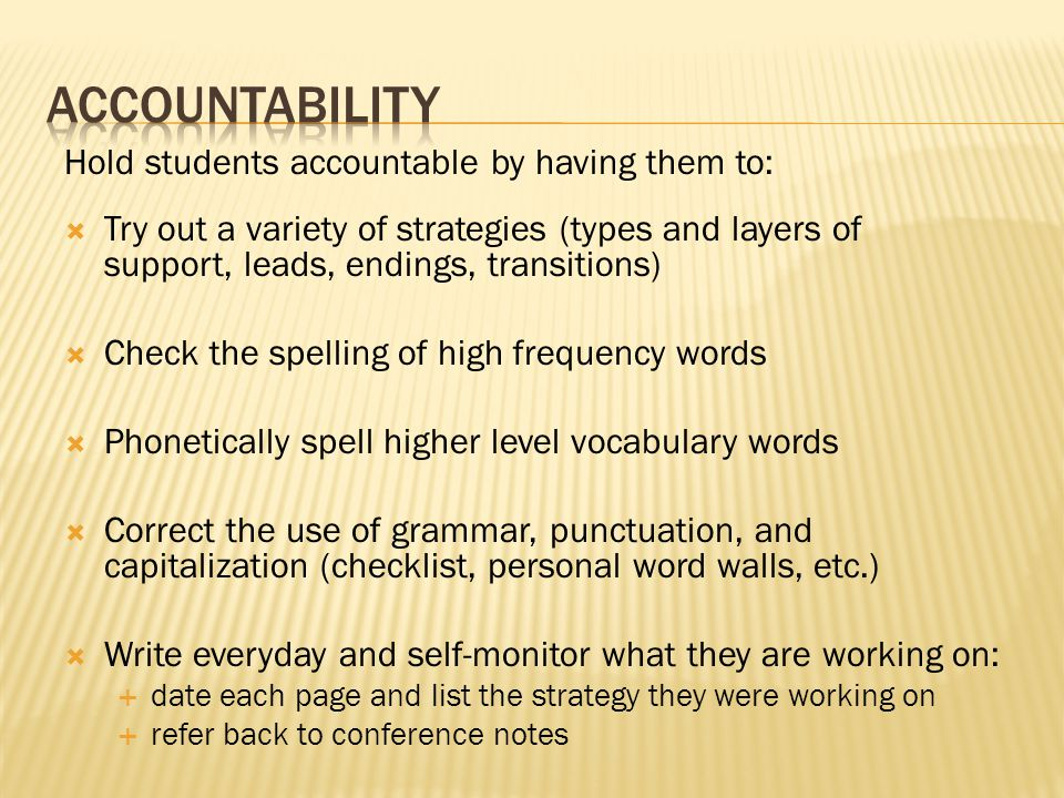Hold students accountable by having them to:  Try out a variety of strategies (types and layers of support, leads, endings, transitions)  Check the spelling of high frequency words  Phonetically spell higher level vocabulary words  Correct the use of grammar, punctuation, and capitalization (checklist, personal word walls, etc.)  Write everyday and self-monitor what they are working on:  date each page and list the strategy they were working on  refer back to conference notes