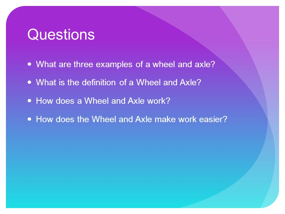 Questions What are three examples of a wheel and axle.