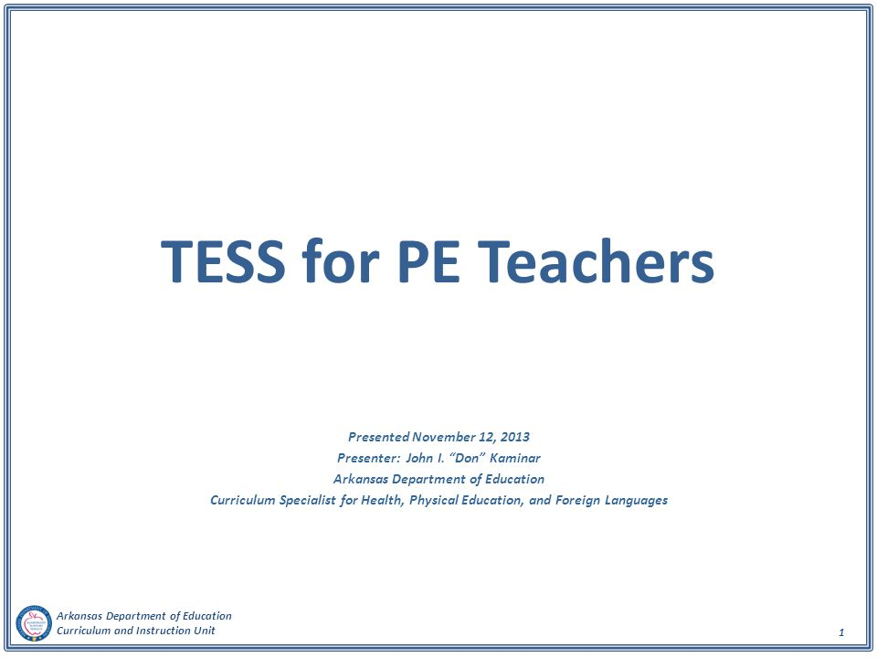 "Arkansas Department of Education Curriculum and Instruction Unit 1 TESS for PE Teachers Presented November 12, 2013 Presenter: John I. ""Don"" Kaminar A"