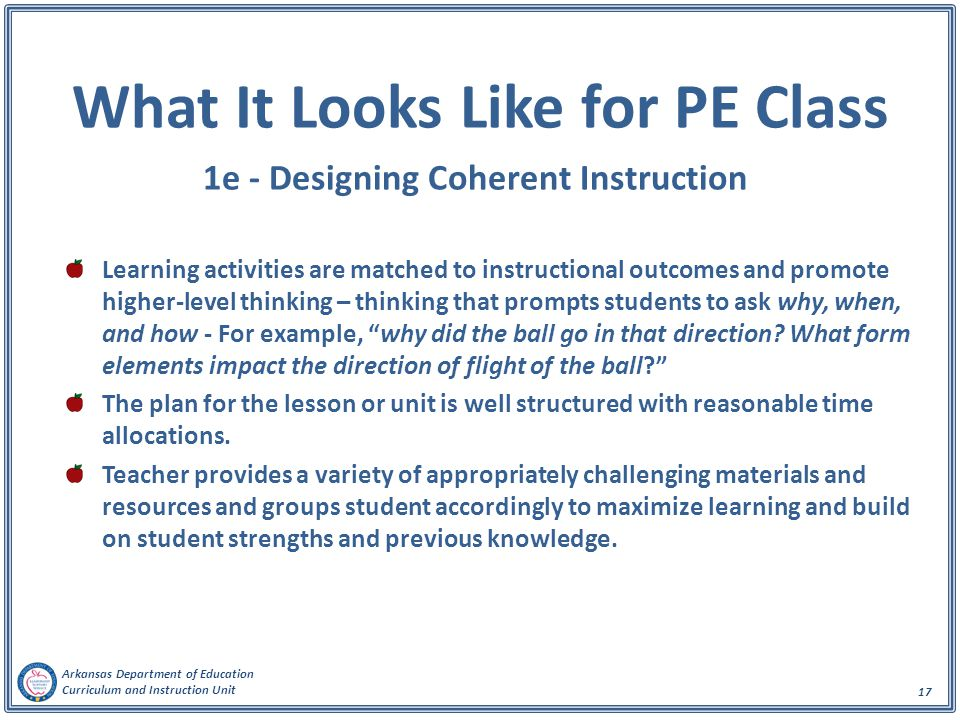 Arkansas Department of Education Curriculum and Instruction Unit 17 What It Looks Like for PE Class 1e - Designing Coherent Instruction Learning activities are matched to instructional outcomes and promote higher-level thinking – thinking that prompts students to ask why, when, and how - For example, why did the ball go in that direction.
