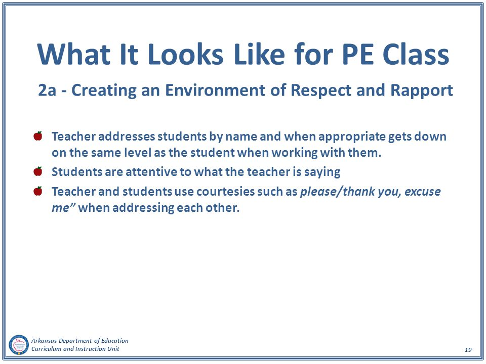 Arkansas Department of Education Curriculum and Instruction Unit 19 What It Looks Like for PE Class 2a - Creating an Environment of Respect and Rapport Teacher addresses students by name and when appropriate gets down on the same level as the student when working with them.