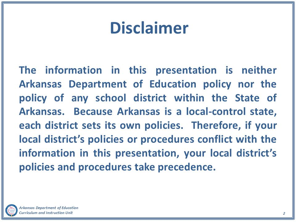 Arkansas Department of Education Curriculum and Instruction Unit 2 Disclaimer The information in this presentation is neither Arkansas Department of Education policy nor the policy of any school district within the State of Arkansas.