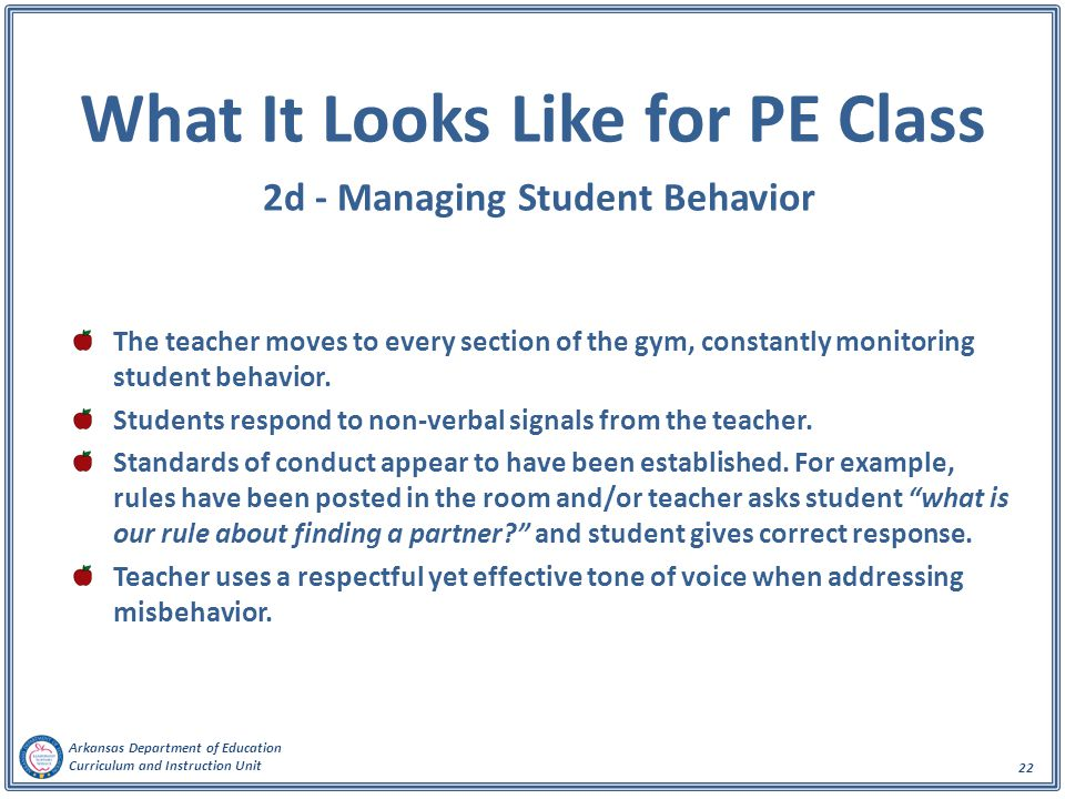 Arkansas Department of Education Curriculum and Instruction Unit 22 What It Looks Like for PE Class 2d - Managing Student Behavior The teacher moves t