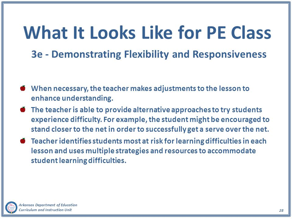Arkansas Department of Education Curriculum and Instruction Unit 28 What It Looks Like for PE Class 3e - Demonstrating Flexibility and Responsiveness When necessary, the teacher makes adjustments to the lesson to enhance understanding.