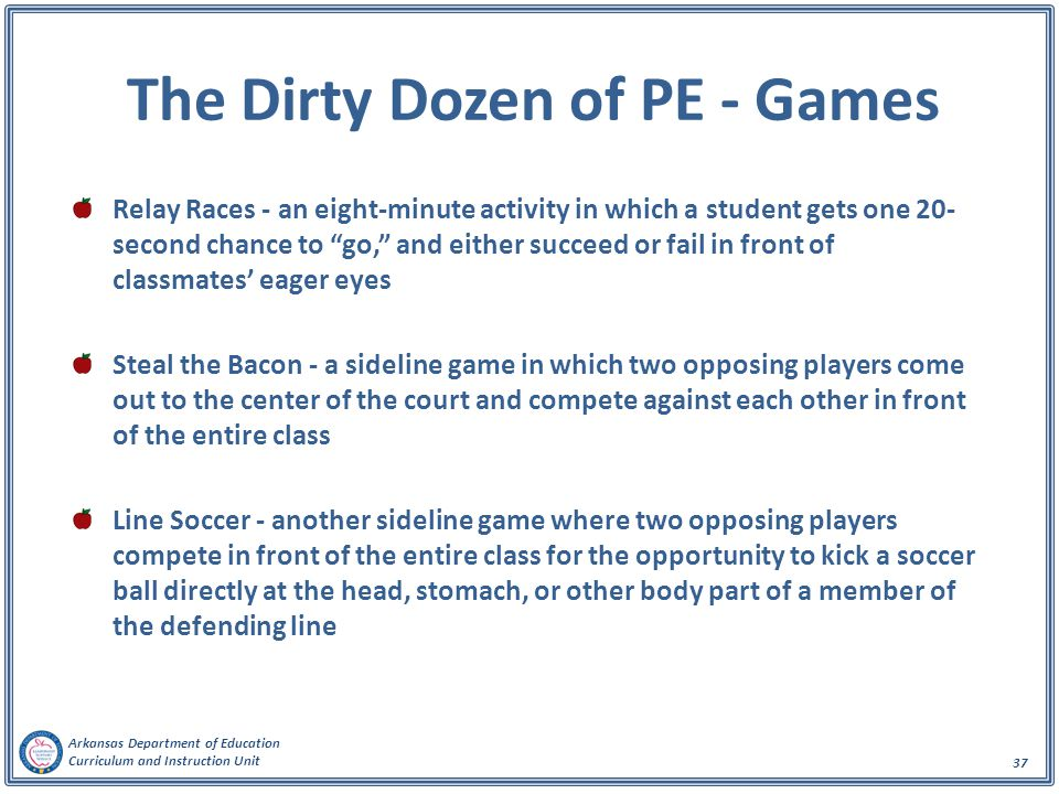 Arkansas Department of Education Curriculum and Instruction Unit 37 The Dirty Dozen of PE - Games Relay Races - an eight-minute activity in which a student gets one 20- second chance to go, and either succeed or fail in front of classmates' eager eyes Steal the Bacon - a sideline game in which two opposing players come out to the center of the court and compete against each other in front of the entire class Line Soccer - another sideline game where two opposing players compete in front of the entire class for the opportunity to kick a soccer ball directly at the head, stomach, or other body part of a member of the defending line