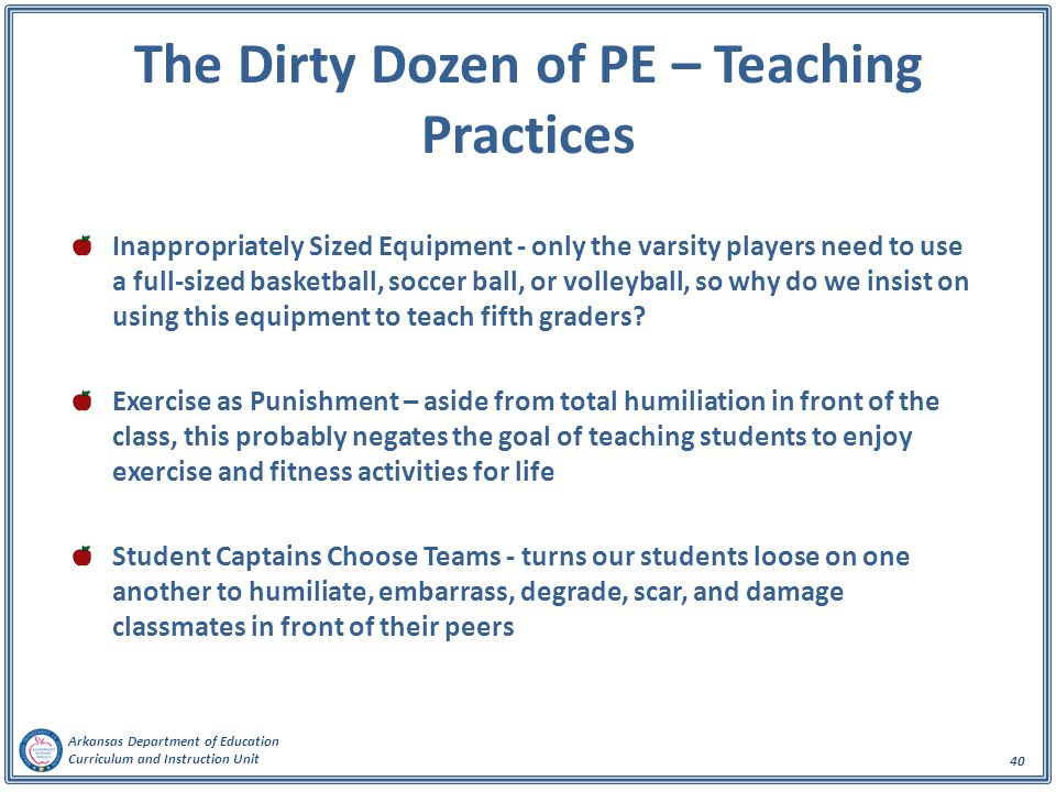 Arkansas Department of Education Curriculum and Instruction Unit 40 The Dirty Dozen of PE – Teaching Practices Inappropriately Sized Equipment - only the varsity players need to use a full-sized basketball, soccer ball, or volleyball, so why do we insist on using this equipment to teach fifth graders.