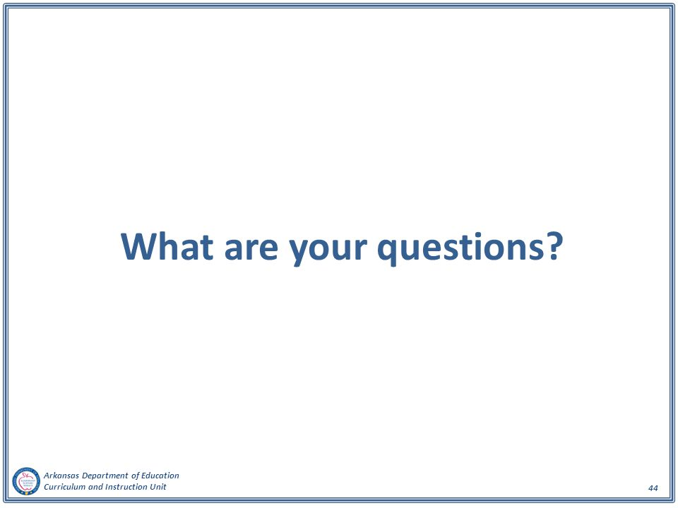 Arkansas Department of Education Curriculum and Instruction Unit 44 What are your questions?