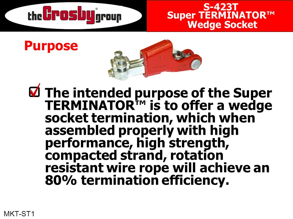 Purpose The intended purpose of the Super TERMINATOR™ is to offer a wedge socket termination, which when assembled properly with high performance, high strength, compacted strand, rotation resistant wire rope will achieve an 80% termination efficiency.