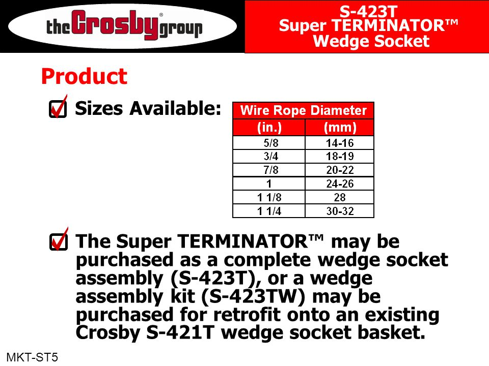 Product The Super TERMINATOR™ may be purchased as a complete wedge socket assembly (S-423T), or a wedge assembly kit (S-423TW) may be purchased for retrofit onto an existing Crosby S-421T wedge socket basket.