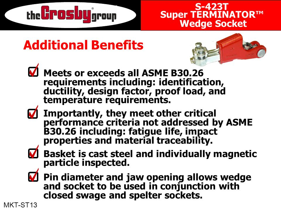 Additional Benefits Meets or exceeds all ASME B30.26 requirements including: identification, ductility, design factor, proof load, and temperature requirements.