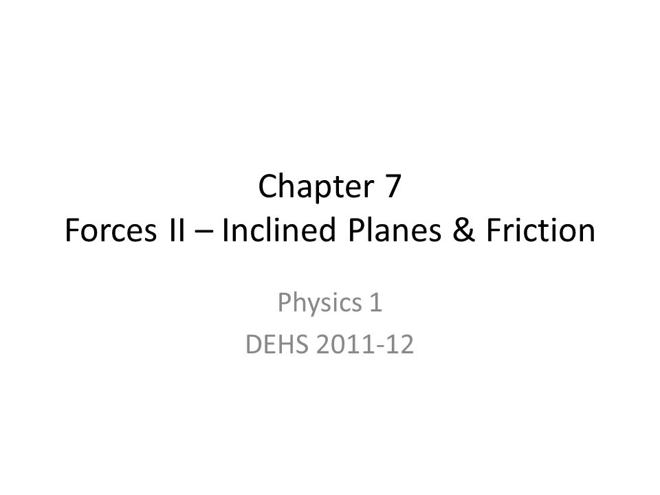Chapter 7 Forces II – Inclined Planes & Friction Physics 1 DEHS 2011-12