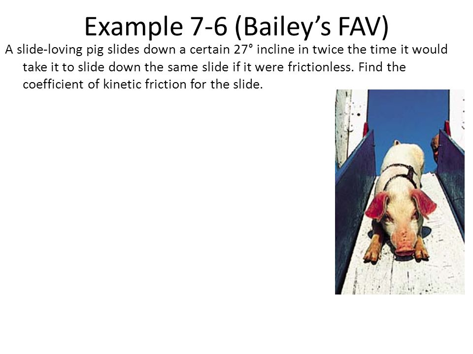 Example 7-6 (Bailey's FAV) A slide-loving pig slides down a certain 27° incline in twice the time it would take it to slide down the same slide if it