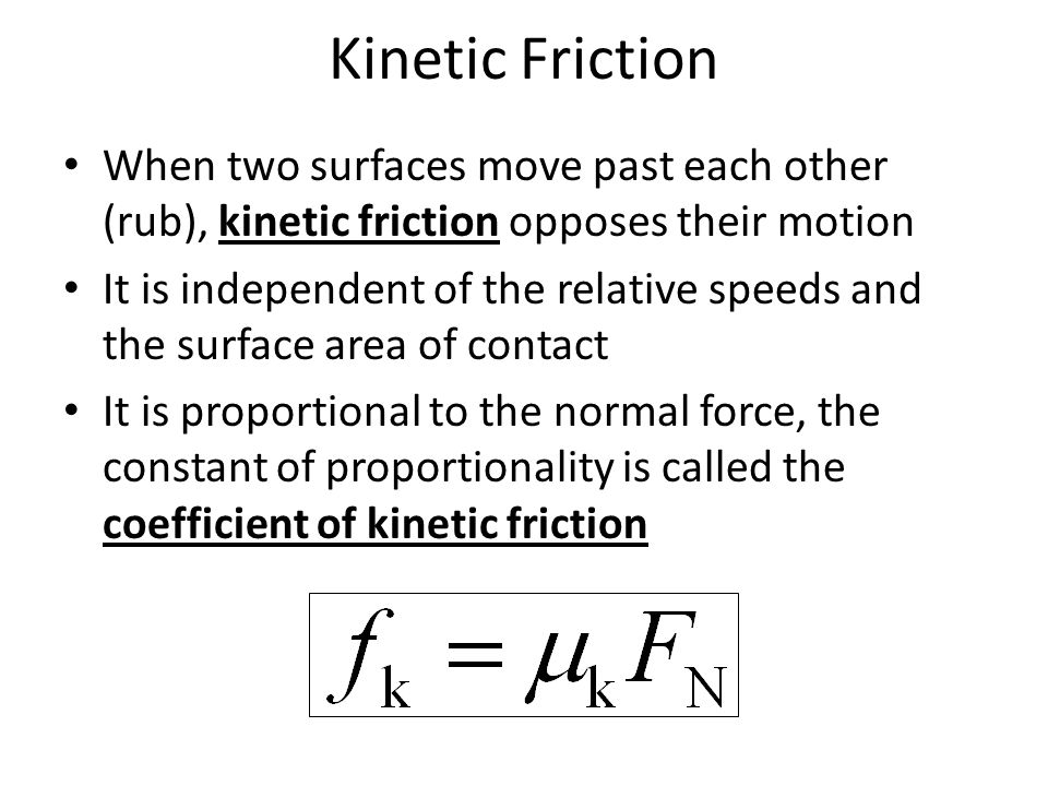 Kinetic Friction When two surfaces move past each other (rub), kinetic friction opposes their motion It is independent of the relative speeds and the