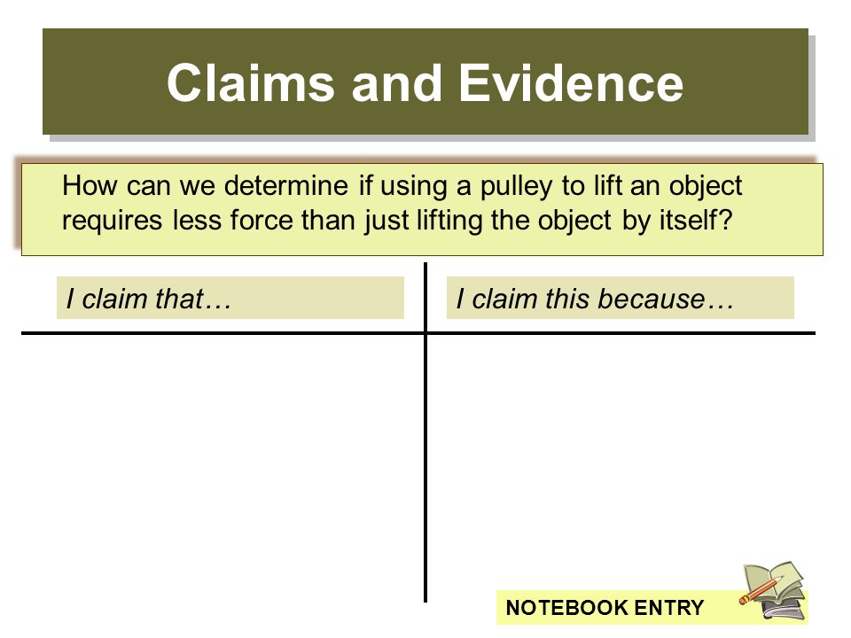 Claims and Evidence I claim that…I claim this because… How can we determine if using a pulley to lift an object requires less force than just lifting