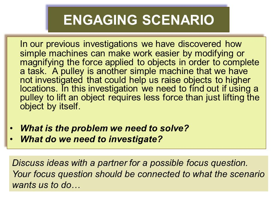 ENGAGING SCENARIO In our previous investigations we have discovered how simple machines can make work easier by modifying or magnifying the force appl