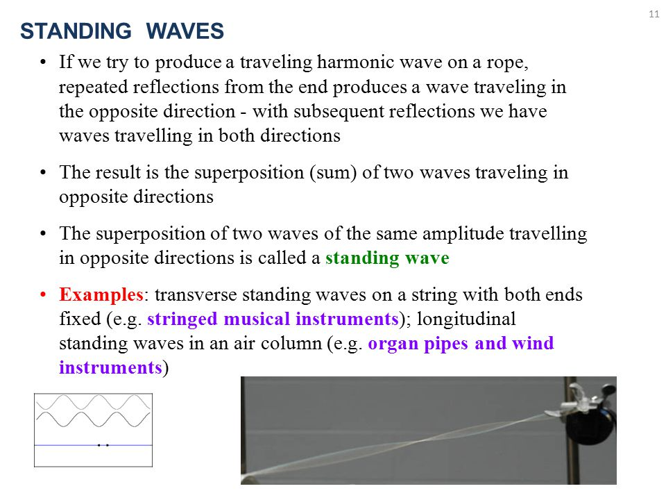 11 STANDING WAVES If we try to produce a traveling harmonic wave on a rope, repeated reflections from the end produces a wave traveling in the opposite direction - with subsequent reflections we have waves travelling in both directions The result is the superposition (sum) of two waves traveling in opposite directions The superposition of two waves of the same amplitude travelling in opposite directions is called a standing wave Examples: transverse standing waves on a string with both ends fixed (e.g.