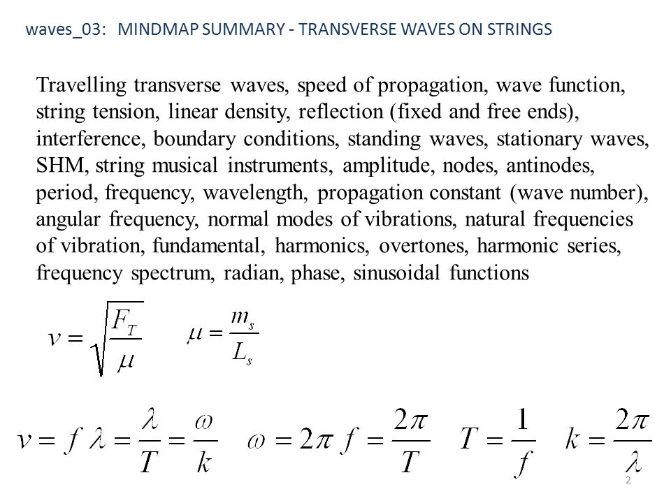 Travelling transverse waves, speed of propagation, wave function, string tension, linear density, reflection (fixed and free ends), interference, boundary conditions, standing waves, stationary waves, SHM, string musical instruments, amplitude, nodes, antinodes, period, frequency, wavelength, propagation constant (wave number), angular frequency, normal modes of vibrations, natural frequencies of vibration, fundamental, harmonics, overtones, harmonic series, frequency spectrum, radian, phase, sinusoidal functions waves_03: MINDMAP SUMMARY - TRANSVERSE WAVES ON STRINGS 2