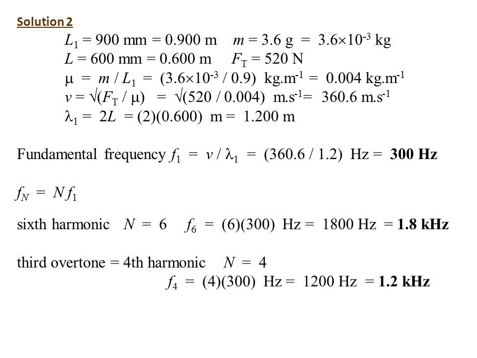 Solution 2 L 1 = 900 mm = 0.900 m m = 3.6 g = 3.6  10 -3 kg L = 600 mm = 0.600 m F T = 520 N  = m / L 1 = (3.6  10 -3 / 0.9) kg.m -1 = 0.004 kg.m -1 v =  (F T /  ) =  (520 / 0.004) m.s -1 = 360.6 m.s -1 1 = 2L = (2)(0.600) m = 1.200 m Fundamental frequency f 1 = v / 1 = (360.6 / 1.2) Hz = 300 Hz f N = N f 1 sixth harmonic N = 6 f 6 = (6)(300) Hz = 1800 Hz = 1.8 kHz third overtone = 4th harmonic N = 4 f 4 = (4)(300) Hz = 1200 Hz = 1.2 kHz