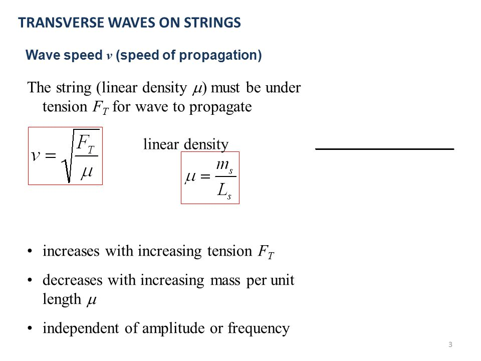 3 The string (linear density  ) must be under tension F T for wave to propagate increases with increasing tension F T decreases with increasing mass per unit length  independent of amplitude or frequency TRANSVERSE WAVES ON STRINGS Wave speed v (speed of propagation) linear density