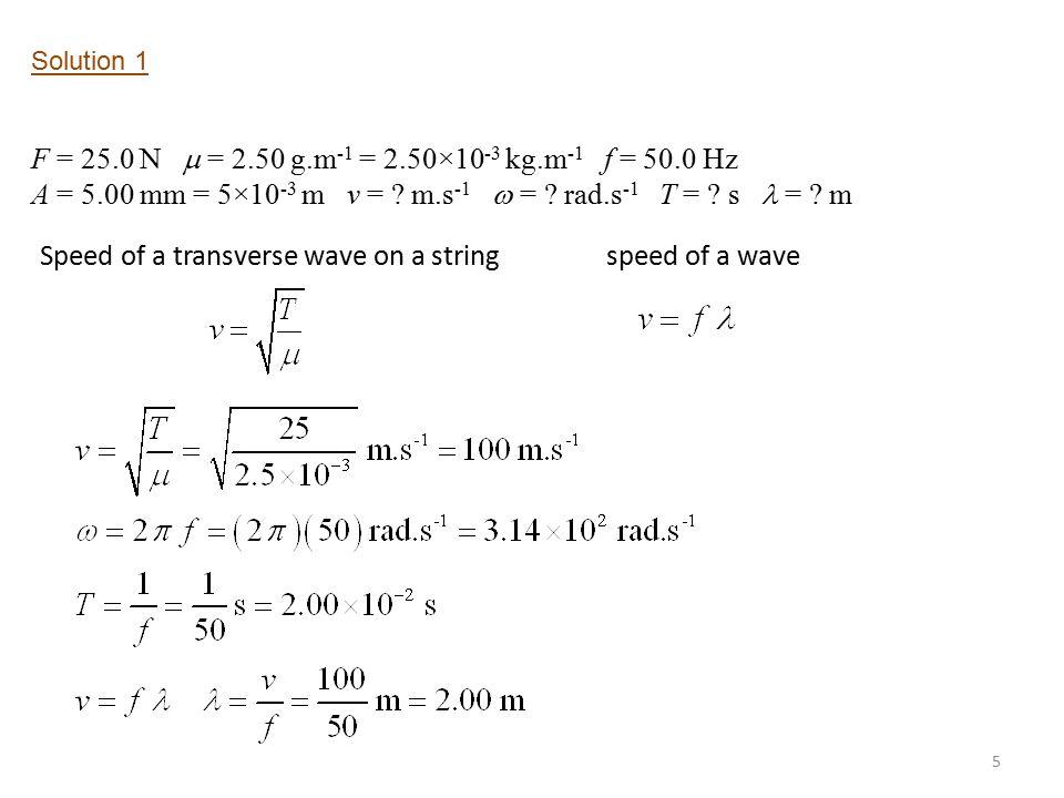 5 Solution 1 F = 25.0 N  = 2.50 g.m -1 = 2.50×10 -3 kg.m -1 f = 50.0 Hz A = 5.00 mm = 5×10 -3 m v = .